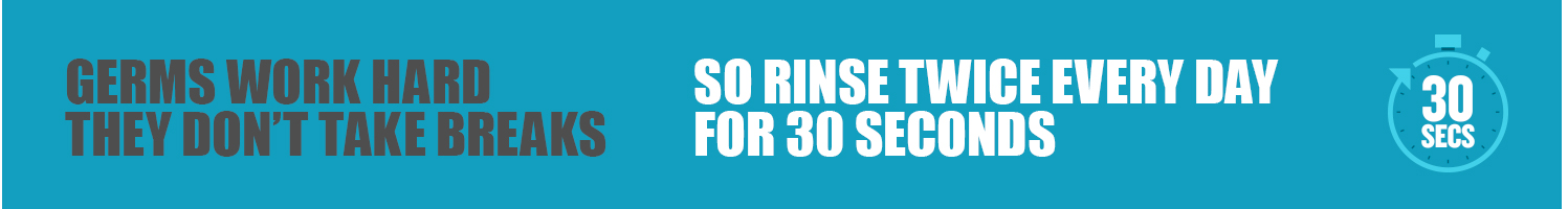 Rinse twice every day for 30 seconds